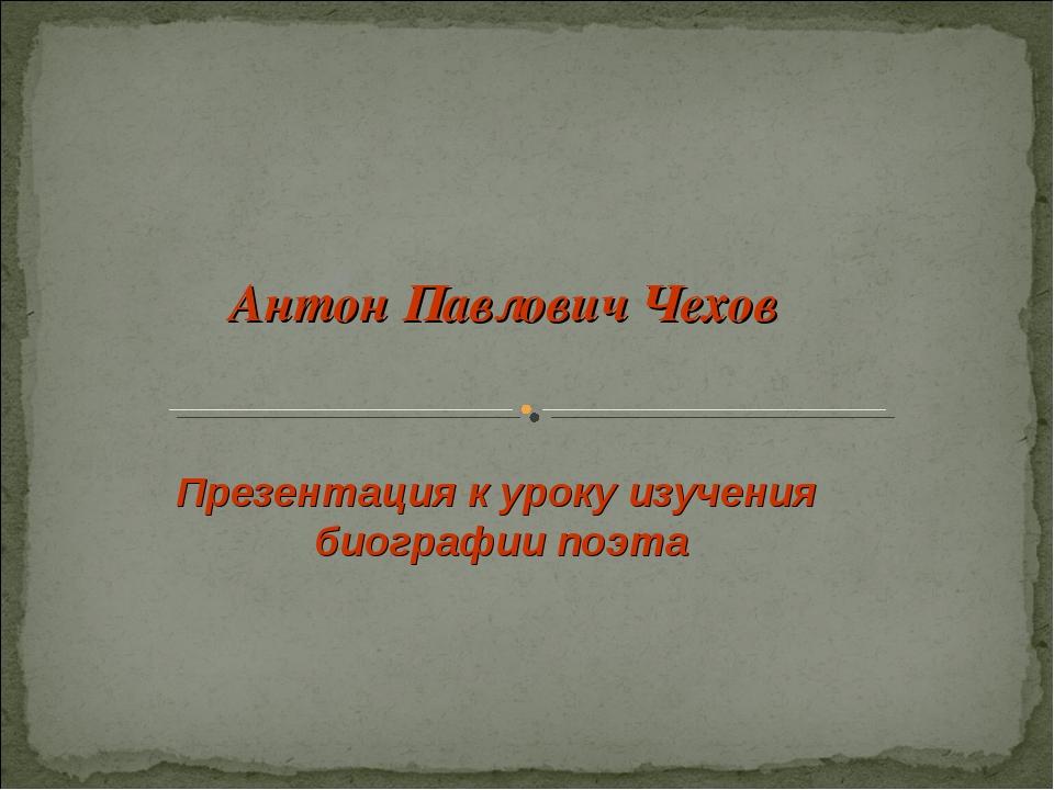 Антон Павлович Чехов Презентация к уроку изучения биографии поэта