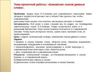 Тема проектной работы: «Бажовских сказов дивные слова». Проблема: труден язык