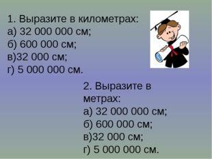 1. Выразите в километрах: а) 32 000 000 см; б) 600 000 см; в)32 000 см; г) 5