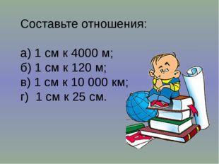 Составьте отношения: а) 1 см к 4000 м; б) 1 см к 120 м; в) 1 см к 10 000 км;