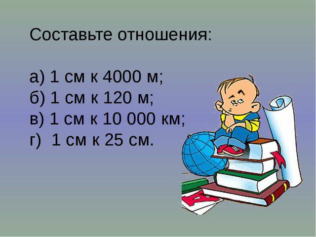 Составьте отношения: а) 1 см к 4000 м; б) 1 см к 120 м; в) 1 см к 10 000 км;...