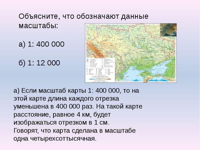 Объясните, что обозначают данные масштабы: а) 1: 400 000 б) 1: 12 000 а) Если...