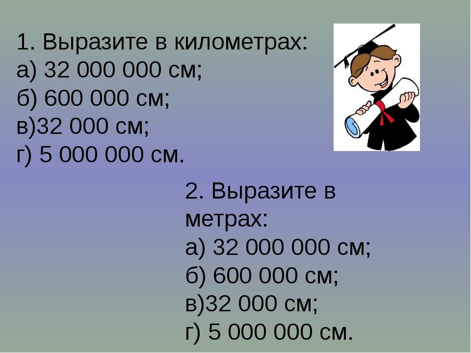 1. Выразите в километрах: а) 32 000 000 см; б) 600 000 см; в)32 000 см; г) 5...