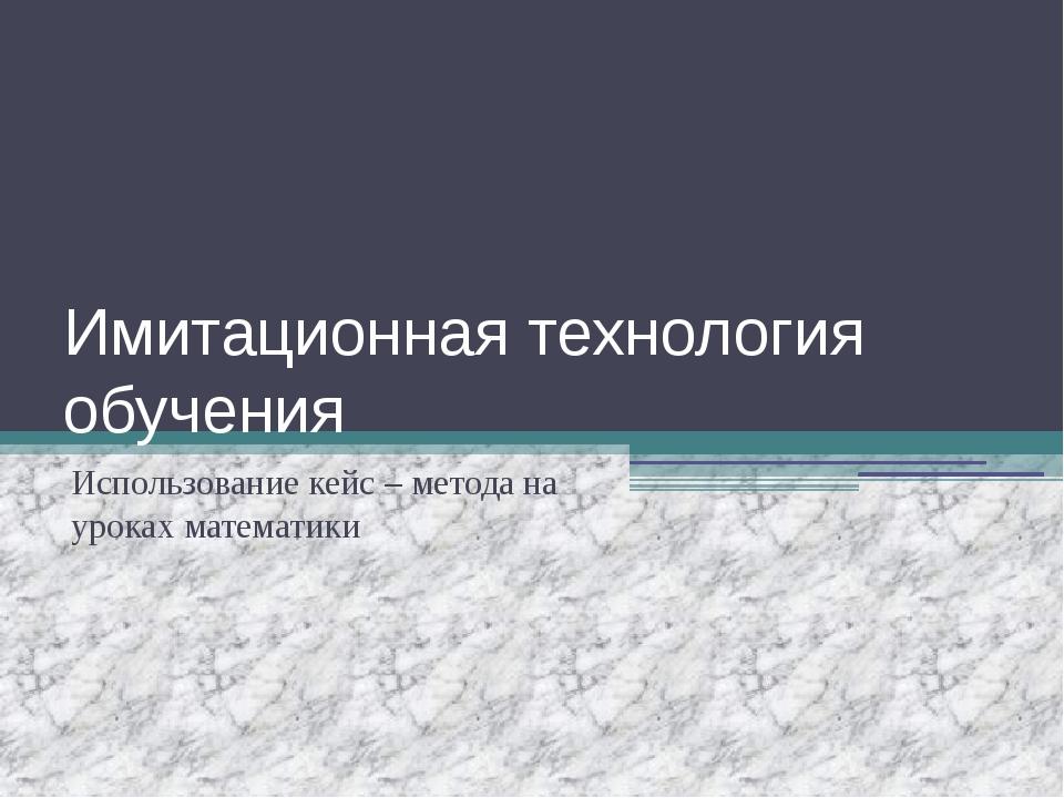 Имитационная технология обучения Использование кейс – метода на уроках матема...