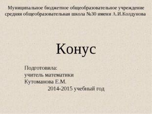 Конус Подготовила: учитель математики Кутоманова Е.М. 2014-2015 учебный год М