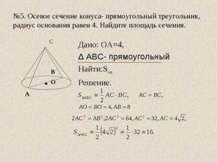 №5. Осевое сечение конуса- прямоугольный треугольник, радиус основания равен