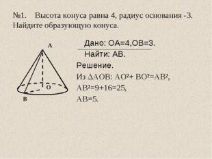 №1. Высота конуса равна 4, радиус основания -3. Найдите образующую конуса.
