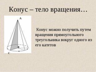 Конус – тело вращения… Конус можно получить путем вращения прямоугольного тре