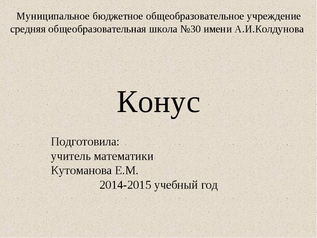 Конус Подготовила: учитель математики Кутоманова Е.М. 2014-2015 учебный год М...