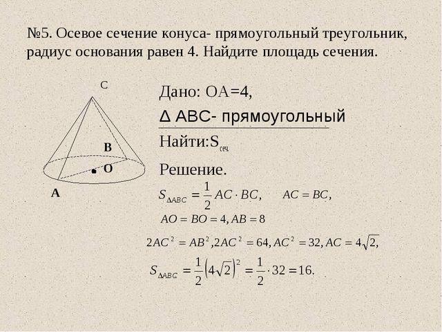 №5. Осевое сечение конуса- прямоугольный треугольник, радиус основания равен...