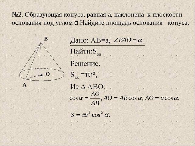 №2. Образующая конуса, равная а, наклонена к плоскости основания под углом α....