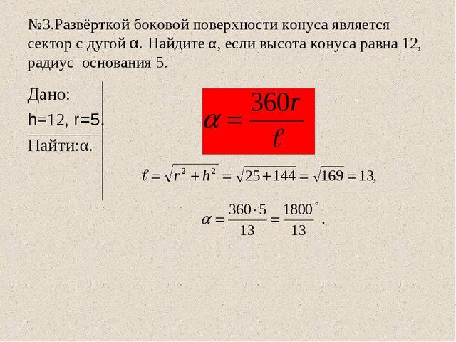 №3.Развёрткой боковой поверхности конуса является сектор с дугой α. Найдите α...