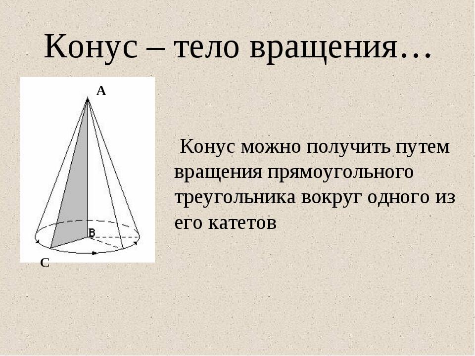 Конус – тело вращения… Конус можно получить путем вращения прямоугольного тре...