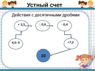 Устный счет Действия с десятичными дробями . 10 4,5: 5 + 3,3 : 0,6 ∙ 0,4 +7,2