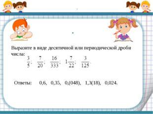 . Выразите в виде десятичной или периодической дроби числа: . Ответы: 0,6, 0,