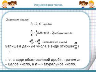 Запишем числа: 5; -2, 0 -целые - дробные числа - смешанные числа Запишем д