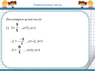 Рассмотрим целые числа 5= , a=5; n=1 -2 = - , a=-2; n=1 0 = , a=0; n=1 Рацио