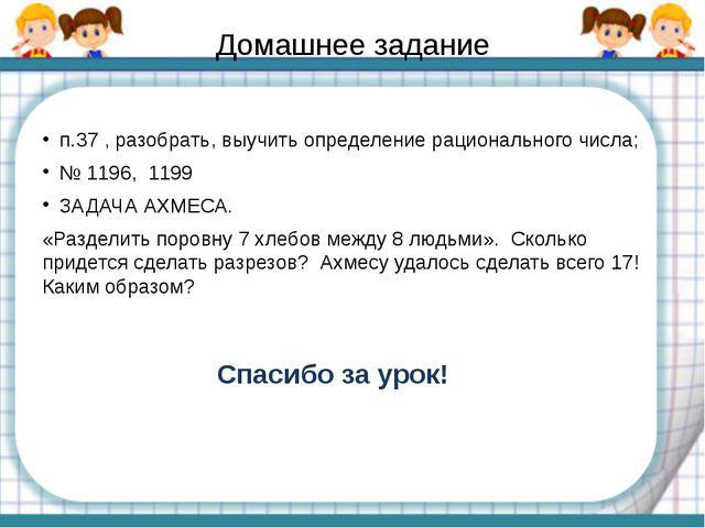 Домашнее задание п.37 , разобрать, выучить определение рационального числа; №...
