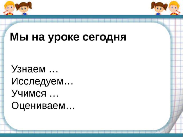 Мы на уроке сегодня Узнаем … Исследуем… Учимся … Оцениваем…