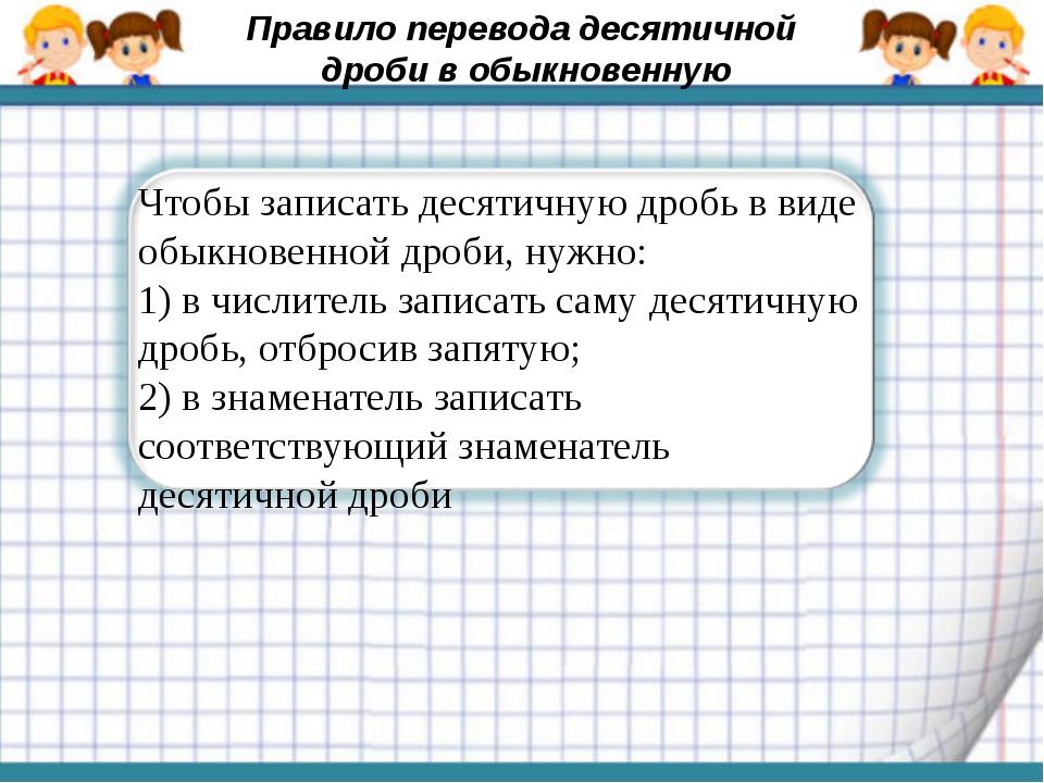 Чтобы записать десятичную дробь в виде обыкновенной дроби, нужно: 1) в числит...