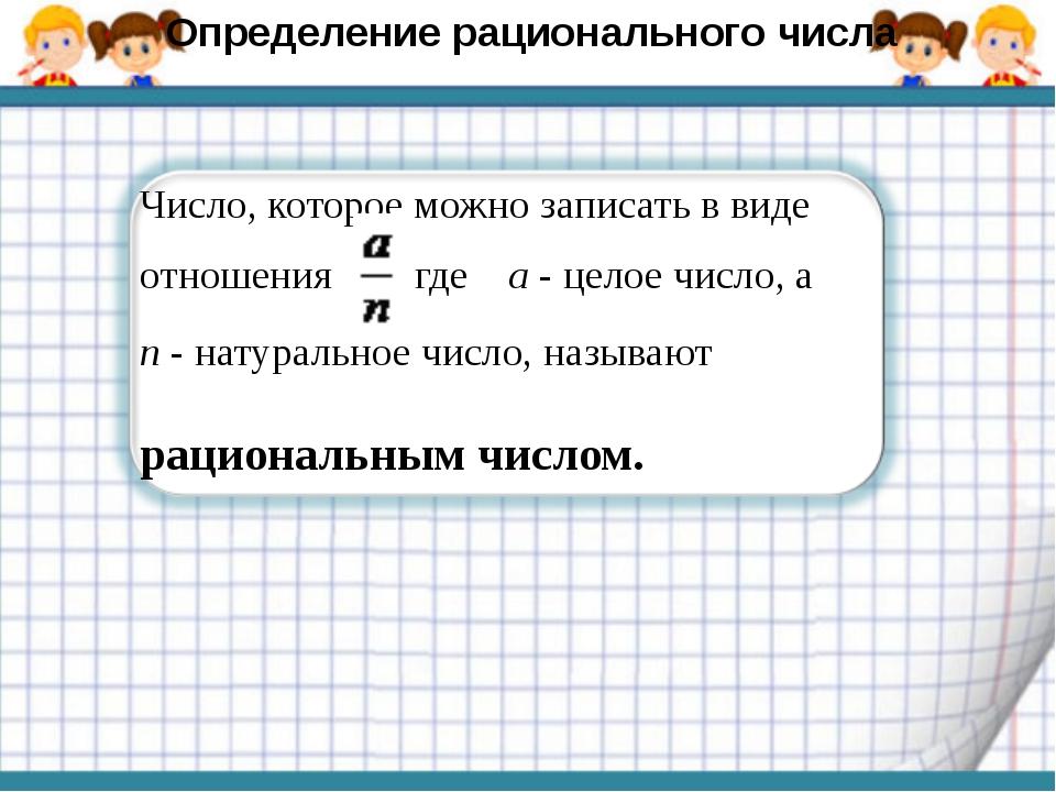Число, которое можно записать в виде отношения где а - целое число, а п - нат...
