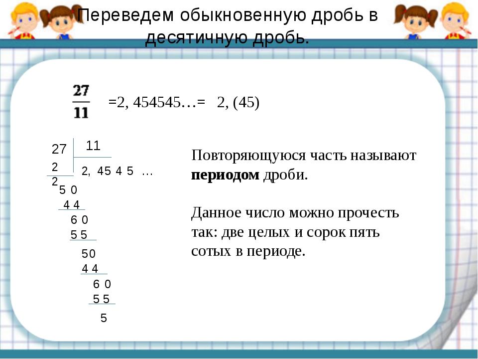 Переведем обыкновенную дробь в десятичную дробь. =2, 454545…= 2, (45) 27 11 2...