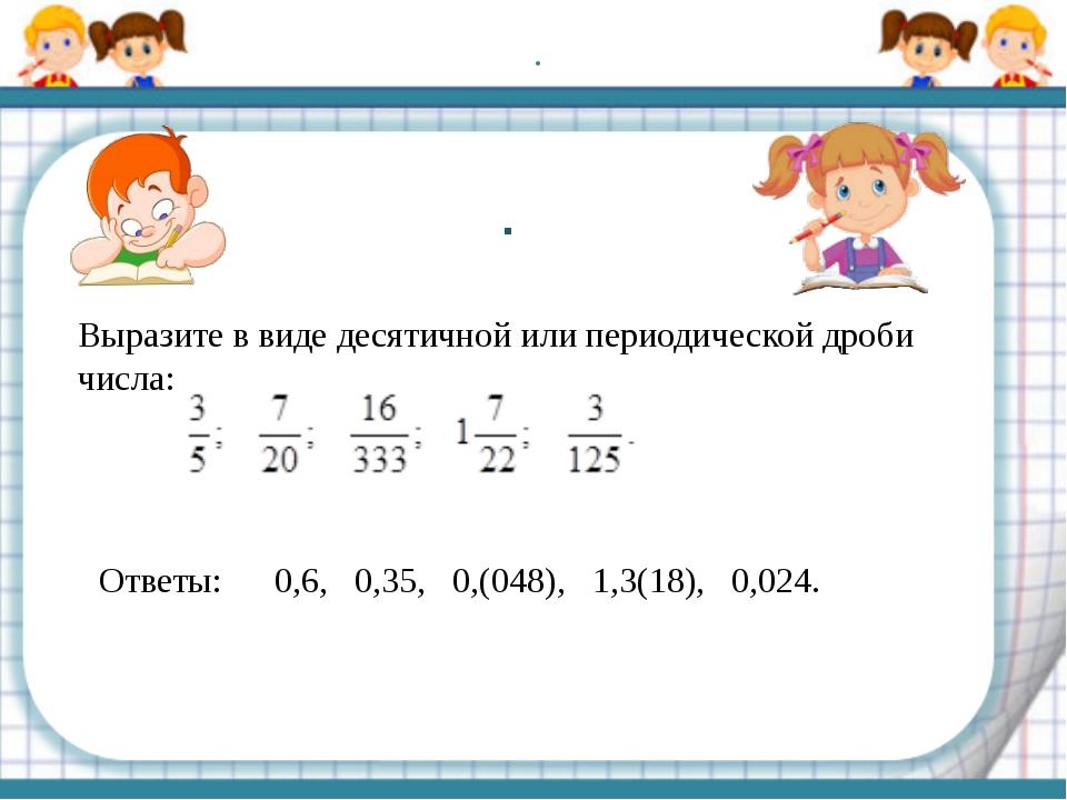 . Выразите в виде десятичной или периодической дроби числа: . Ответы: 0,6, 0,...