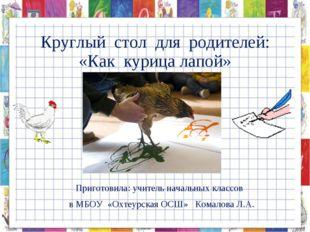 Круглый стол для родителей: «Как курица лапой» Приготовила: учитель начальных