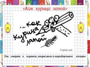 «Как курица лапой» Так говорят о корявом, некрасивом и неразборчивом почерке.