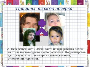 2.Наследственность. Очень часто почерк ребенка похож на стиль письма одного