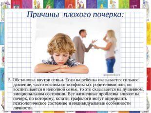 5. Обстановка внутри семьи. Если на ребенка оказывается сильное давление, час