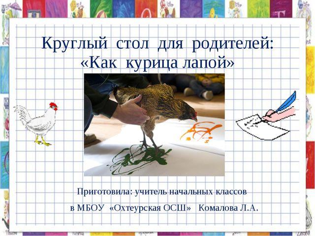 Круглый стол для родителей: «Как курица лапой» Приготовила: учитель начальных...