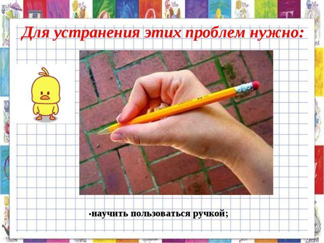 Для устранения этих проблем нужно: •научить пользоваться ручкой;