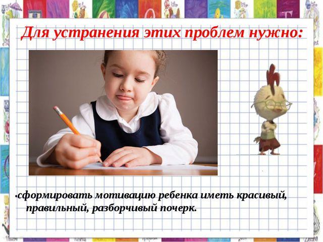 Для устранения этих проблем нужно: •сформировать мотивацию ребенка иметь крас...