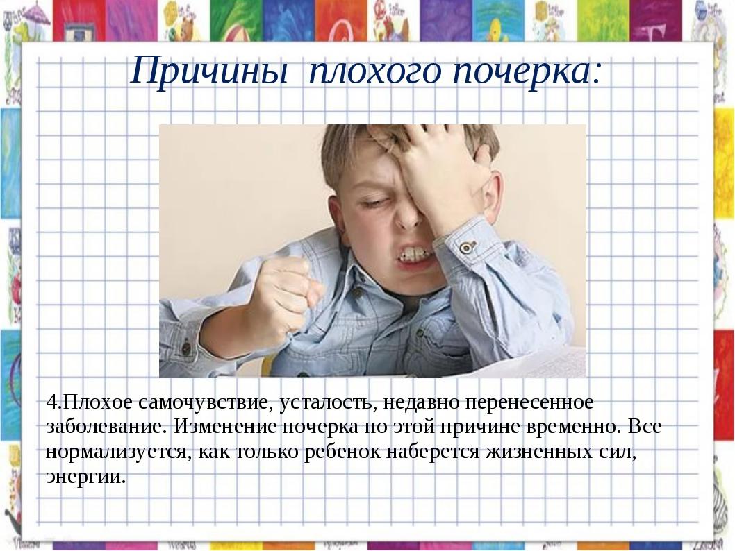 Причины плохого почерка: 4.Плохое самочувствие, усталость, недавно перенесен...