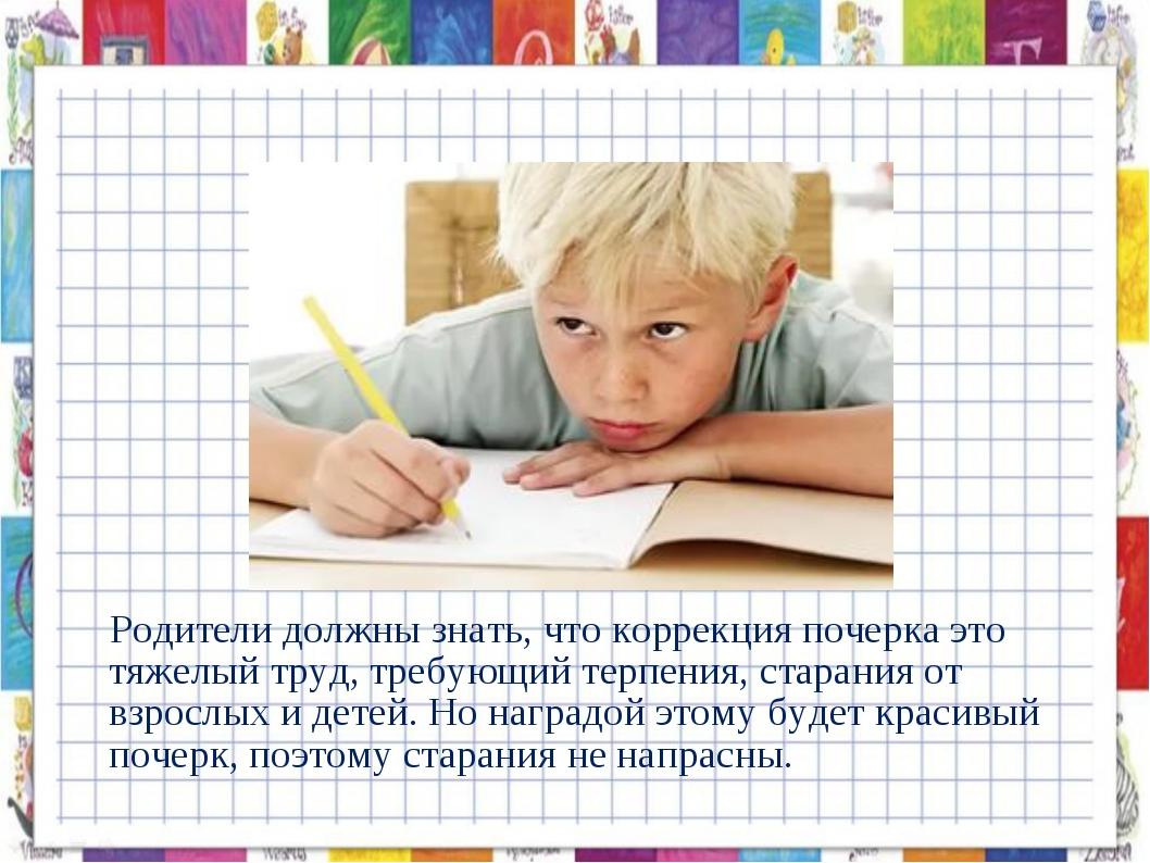 Родители должны знать, что коррекция почерка это тяжелый труд, требующий тер...
