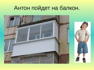 Антон пойдет на балкон.