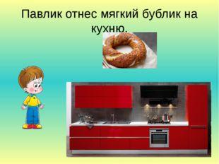 Павлик отнес мягкий бублик на кухню.