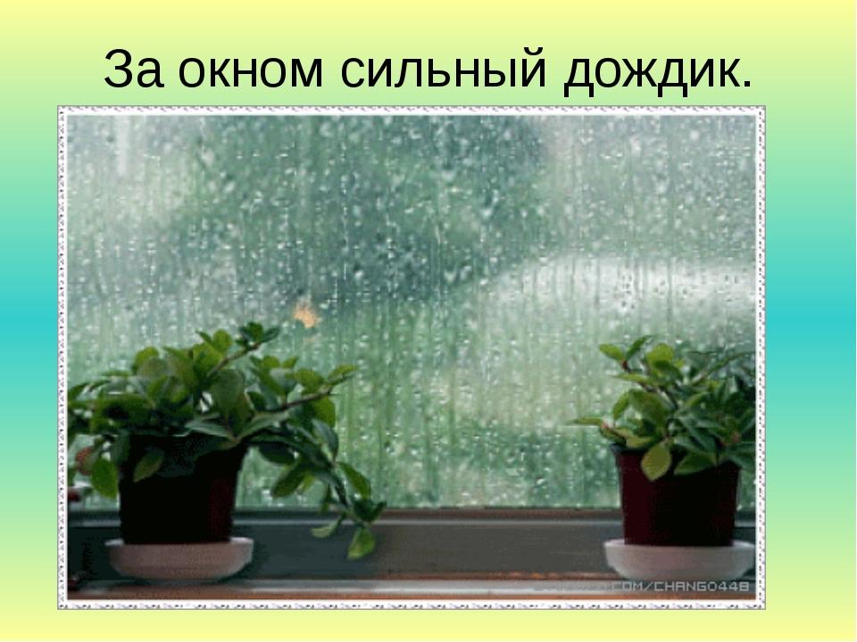 За окном сильный дождик.
