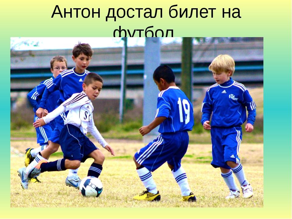 Антон достал билет на футбол.