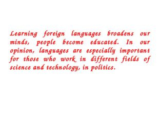 Learning foreign languages broadens our minds, people become educated. In our