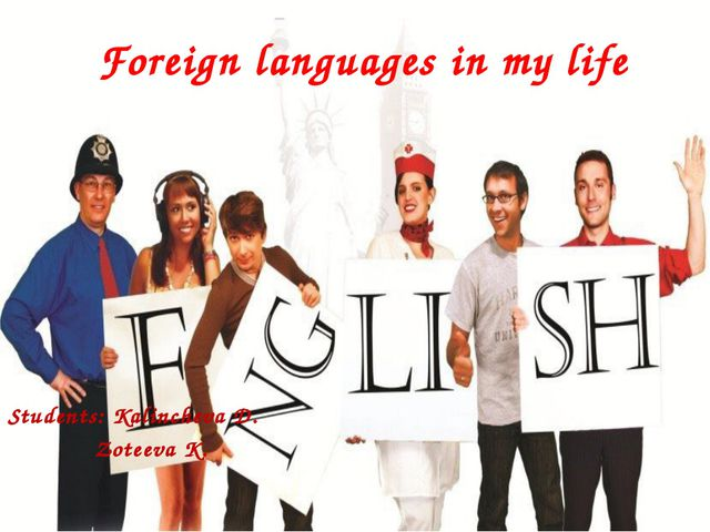 Foreign languages in my life Students: Kalincheva D. Zoteeva K.