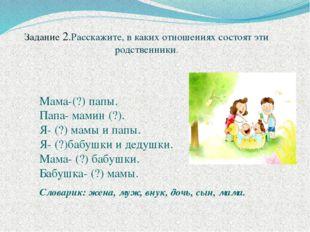 Задание 2.Расскажите, в каких отношениях состоят эти родственники. Мама-(?) п