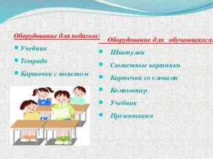 Оборудование для педагога: Учебник Тетради Карточки с текстом Оборудование д