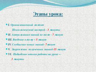 Этапы урока: I. Организационный момент Психологический настрой - 3 минуты II.