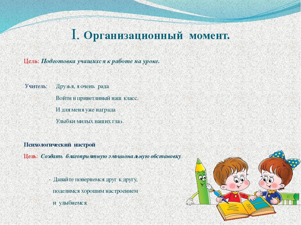 I. Организационный момент. Цель: Подготовка учащихся к работе на уроке. Учите...