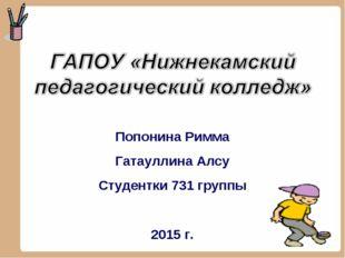 Попонина Римма Гатауллина Алсу Студентки 731 группы 2015 г.