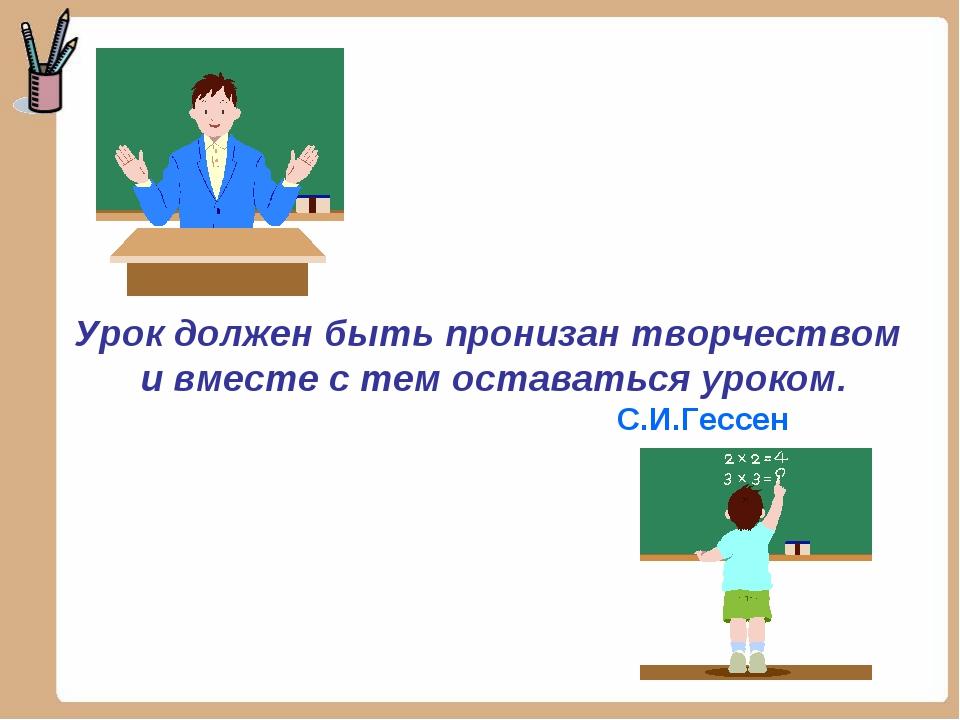 Урок должен быть пронизан творчеством и вместе с тем оставаться уроком. С.И.Г...