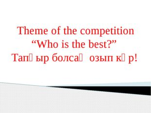 "Theme of the competition ""Who is the best?"" Тапқыр болсаң озып көр!"