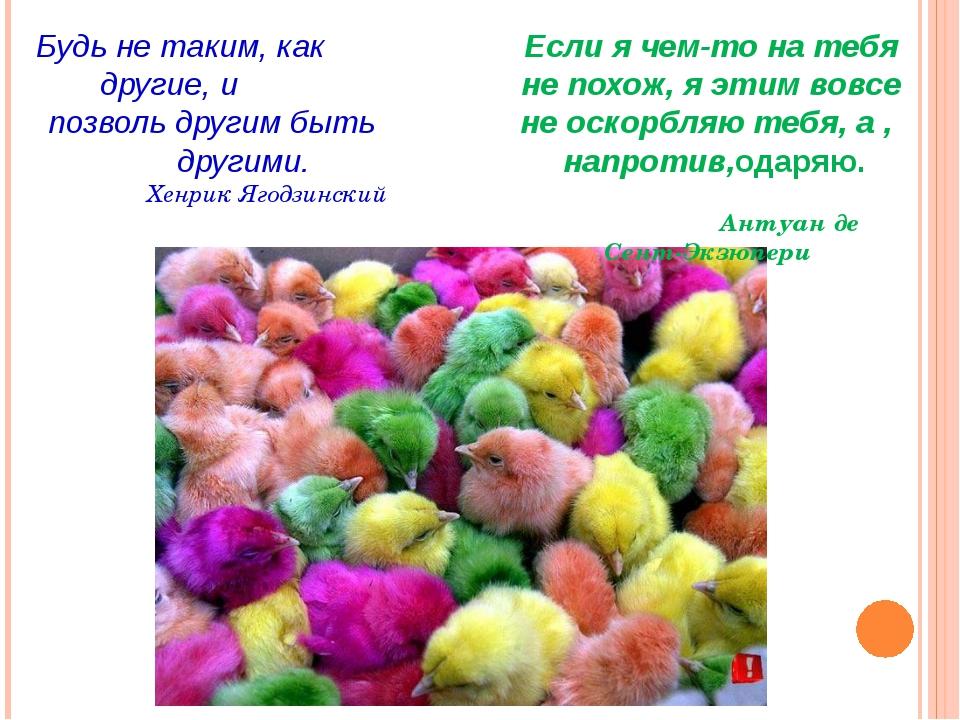 Будь не таким, как другие, и позволь другим быть другими. Хенрик Ягодзинский...